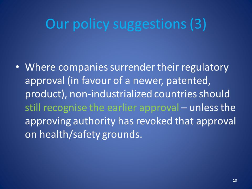 Our policy suggestions (3) Where companies surrender their regulatory approval (in favour of a newer, patented, product), non-industrialized countries should still recognise the earlier approval – unless the approving authority has revoked that approval on health/safety grounds.