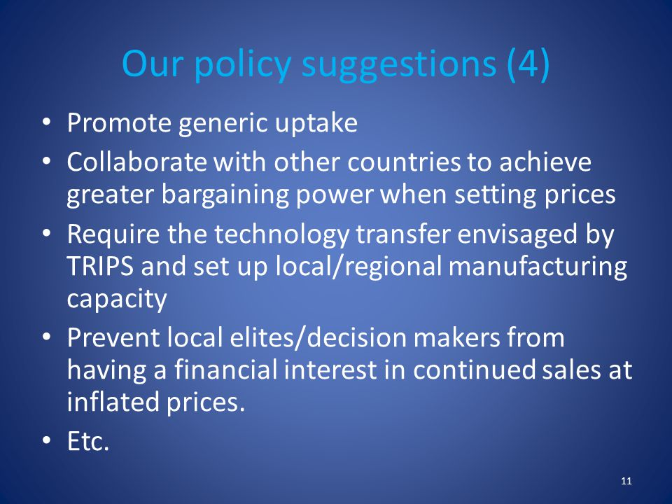 Our policy suggestions (4) Promote generic uptake Collaborate with other countries to achieve greater bargaining power when setting prices Require the technology transfer envisaged by TRIPS and set up local/regional manufacturing capacity Prevent local elites/decision makers from having a financial interest in continued sales at inflated prices.