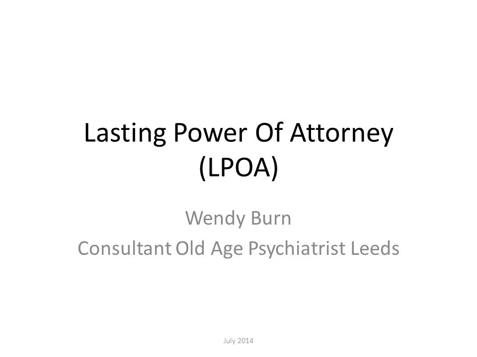 Lasting Power Of Attorney (LPOA) Wendy Burn Consultant Old Age Psychiatrist Leeds July 2014