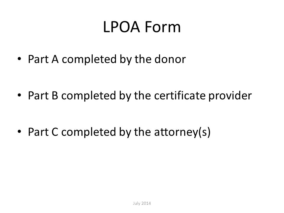 LPOA Form Part A completed by the donor Part B completed by the certificate provider Part C completed by the attorney(s) July 2014