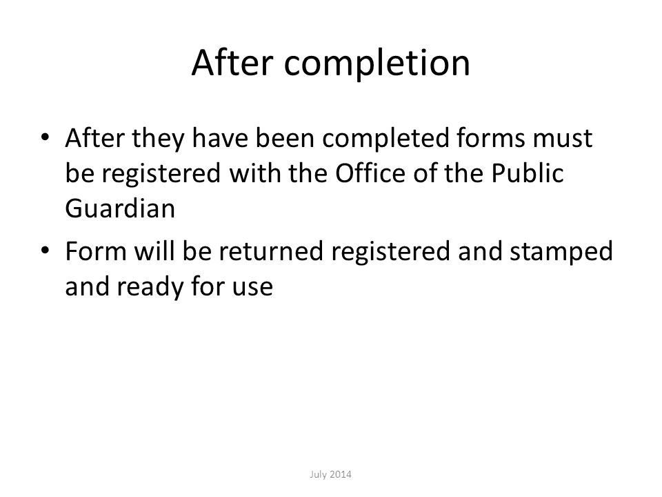 After completion After they have been completed forms must be registered with the Office of the Public Guardian Form will be returned registered and stamped and ready for use July 2014