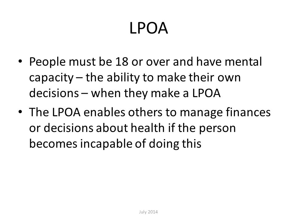 LPOA People must be 18 or over and have mental capacity – the ability to make their own decisions – when they make a LPOA The LPOA enables others to m