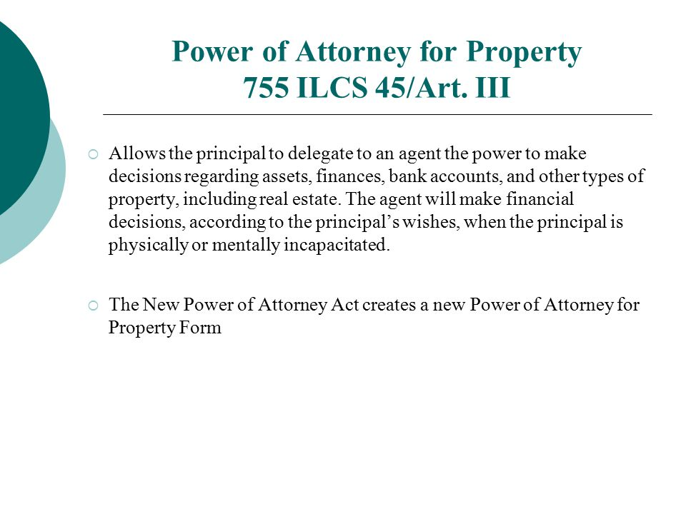 Power of Attorney for Property 755 ILCS 45/Art. III  Allows the principal to delegate to an agent the power to make decisions regarding assets, finan