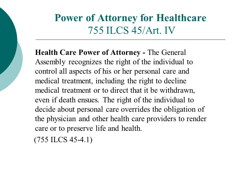 Power of Attorney for Healthcare 755 ILCS 45/Art. IV Health Care Power of Attorney - The General Assembly recognizes the right of the individual to co