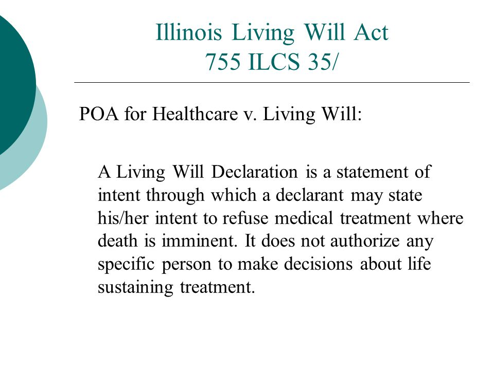 Illinois Living Will Act 755 ILCS 35/ POA for Healthcare v. Living Will: A Living Will Declaration is a statement of intent through which a declarant