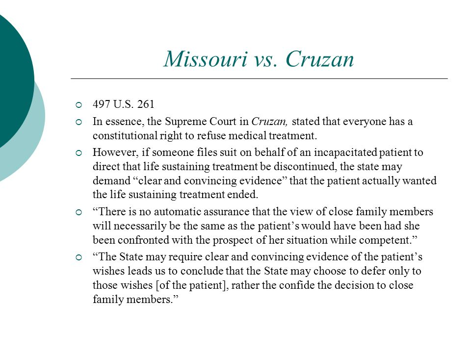 Missouri vs. Cruzan  497 U.S. 261  In essence, the Supreme Court in Cruzan, stated that everyone has a constitutional right to refuse medical treatm