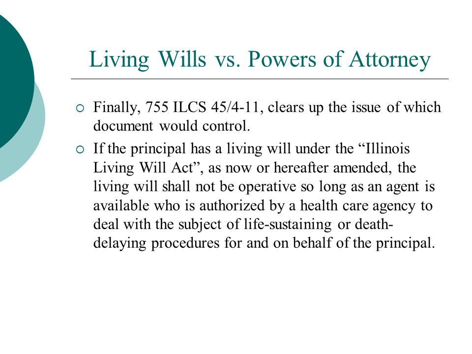 Living Wills vs. Powers of Attorney  Finally, 755 ILCS 45/4-11, clears up the issue of which document would control.  If the principal has a living