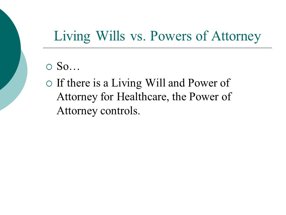 Living Wills vs. Powers of Attorney  So…  If there is a Living Will and Power of Attorney for Healthcare, the Power of Attorney controls.