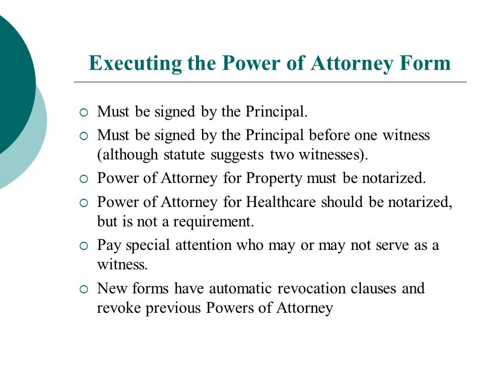 Executing the Power of Attorney Form  Must be signed by the Principal.  Must be signed by the Principal before one witness (although statute suggest