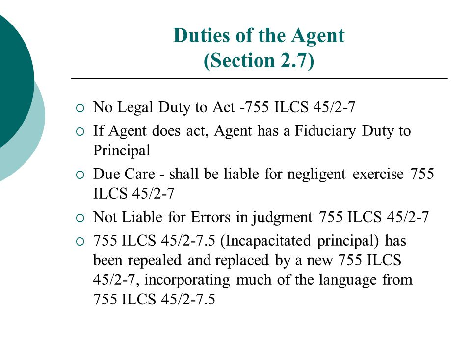 Duties of the Agent (Section 2.7)  No Legal Duty to Act -755 ILCS 45/2-7  If Agent does act, Agent has a Fiduciary Duty to Principal  Due Care - sh