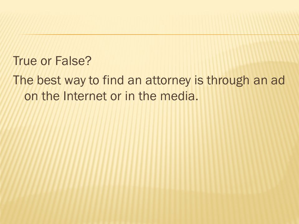 True or False? The best way to find an attorney is through an ad on the Internet or in the media.