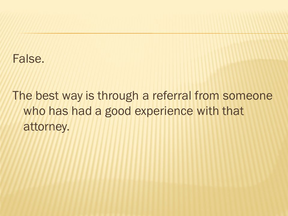 False. The best way is through a referral from someone who has had a good experience with that attorney.