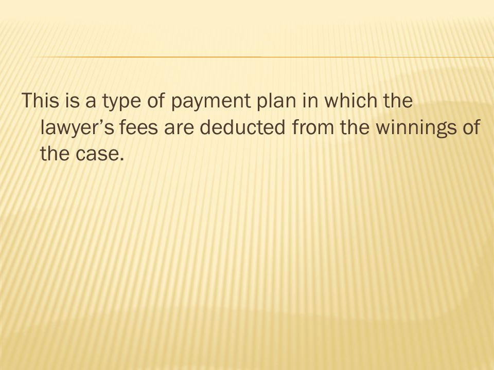 This is a type of payment plan in which the lawyer's fees are deducted from the winnings of the case.