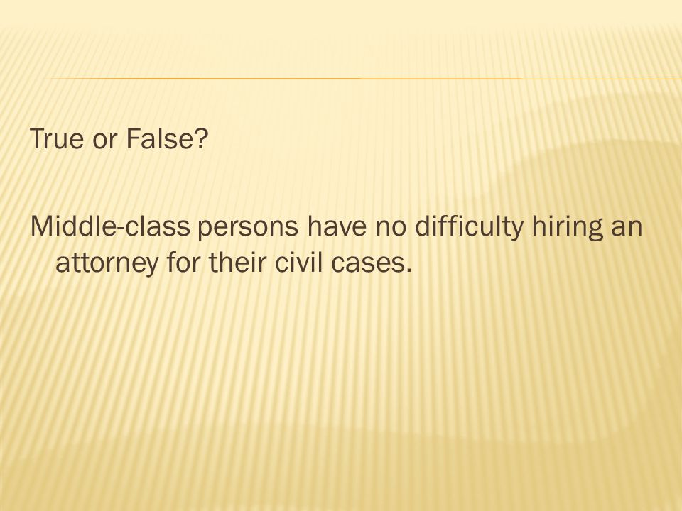 True or False? Middle-class persons have no difficulty hiring an attorney for their civil cases.