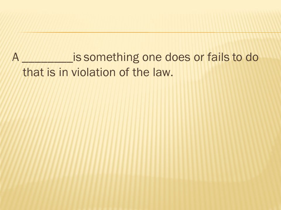 A ________is something one does or fails to do that is in violation of the law.