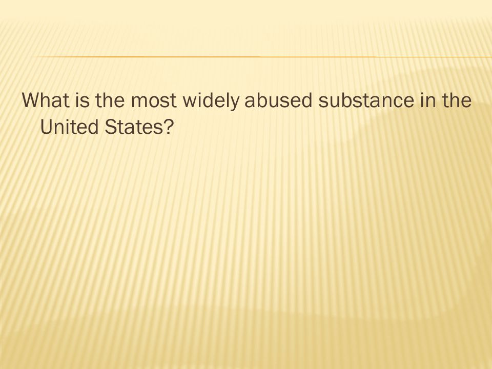 What is the most widely abused substance in the United States?
