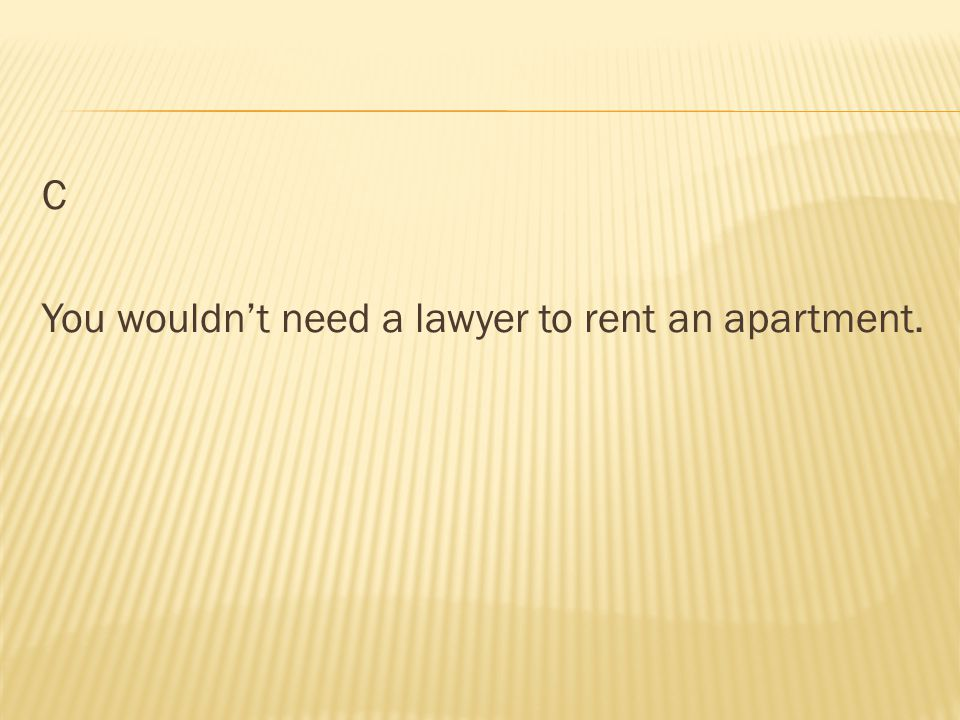 C You wouldn't need a lawyer to rent an apartment.