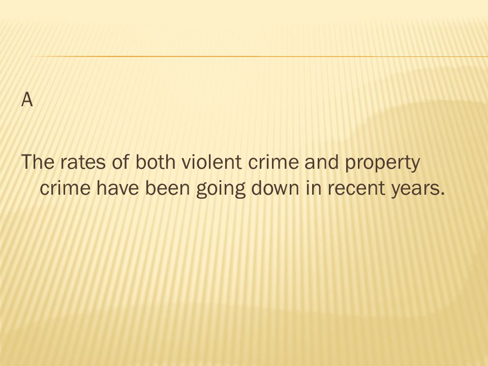 A The rates of both violent crime and property crime have been going down in recent years.
