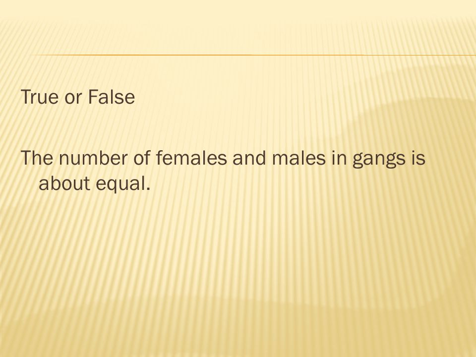 True or False The number of females and males in gangs is about equal.