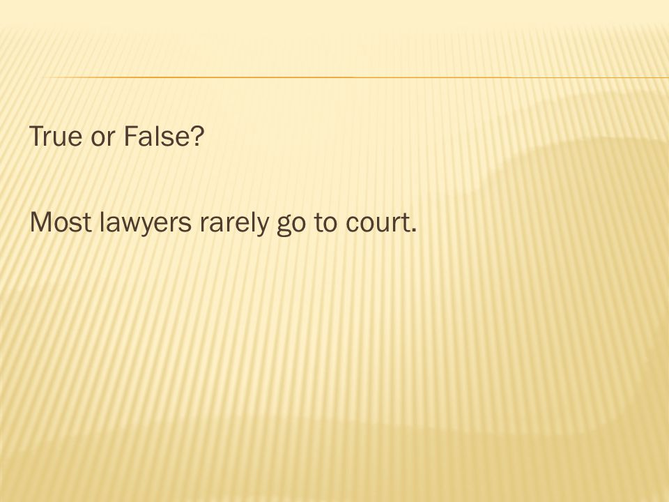 True or False? Most lawyers rarely go to court.