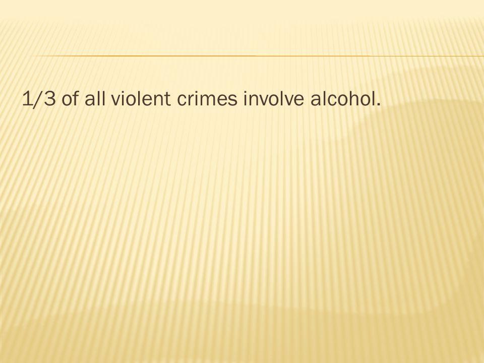 1/3 of all violent crimes involve alcohol.