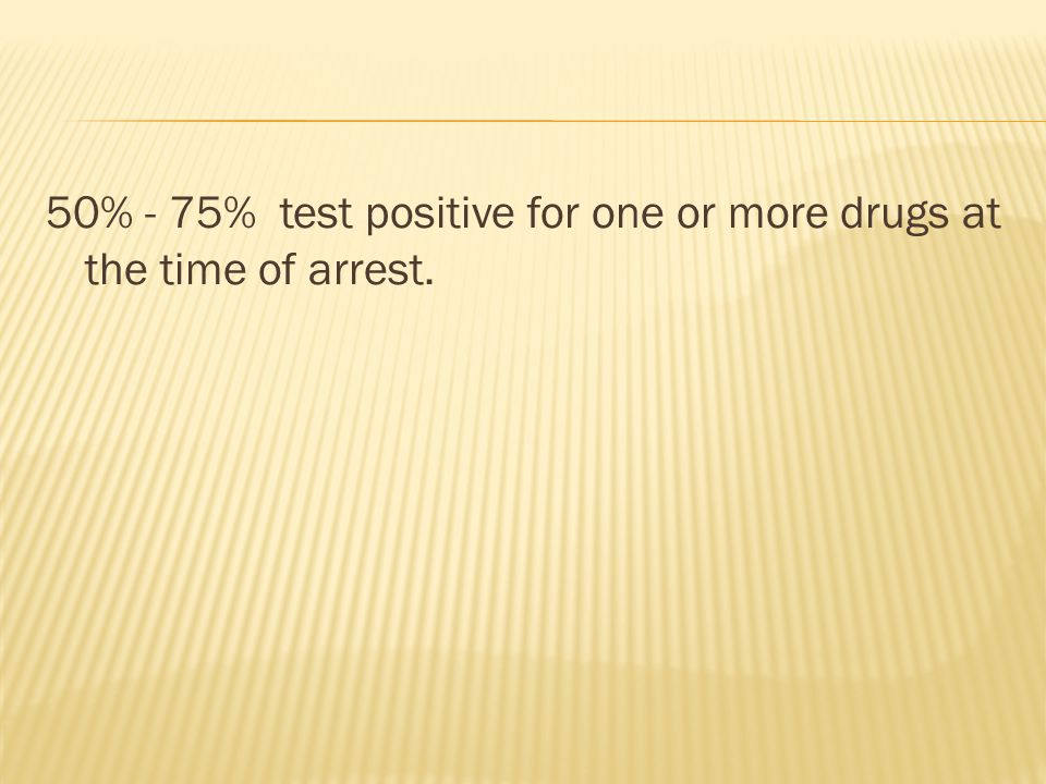 50% - 75% test positive for one or more drugs at the time of arrest.