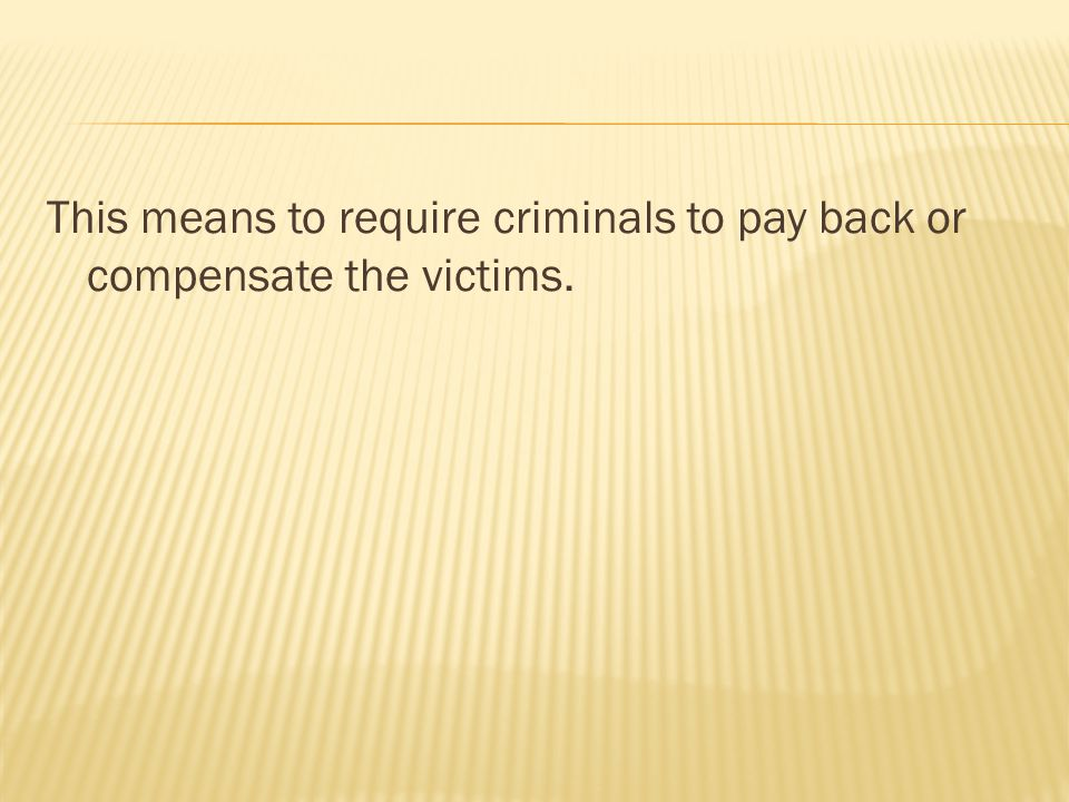 This means to require criminals to pay back or compensate the victims.