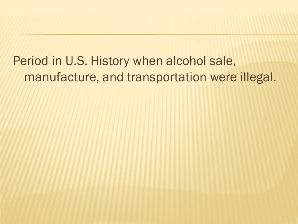 Period in U.S. History when alcohol sale, manufacture, and transportation were illegal.