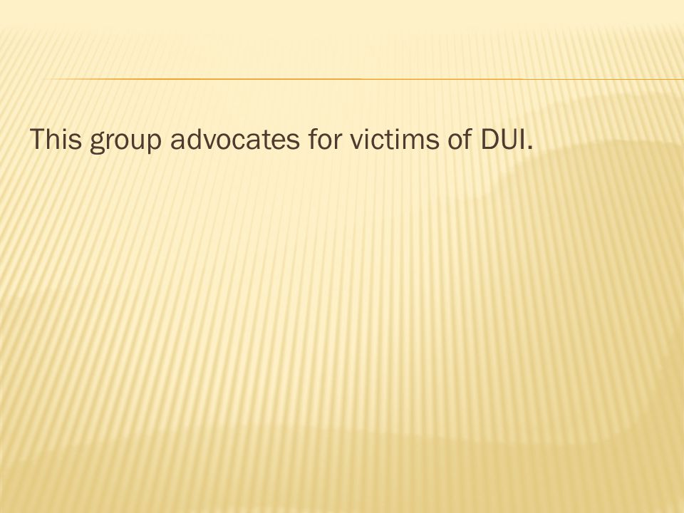 This group advocates for victims of DUI.