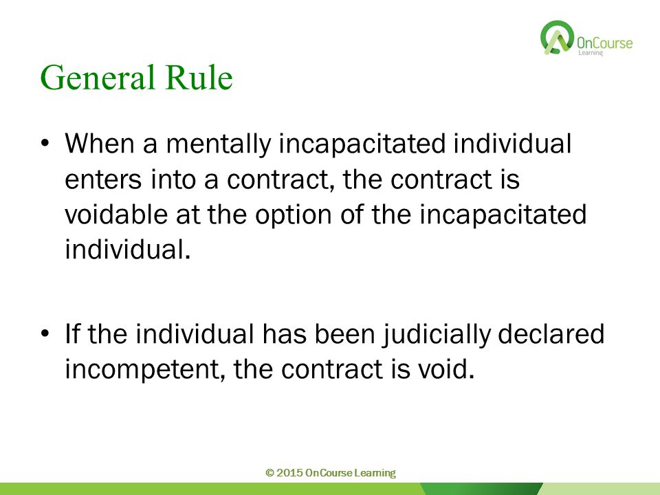 General Rule When a mentally incapacitated individual enters into a contract, the contract is voidable at the option of the incapacitated individual.