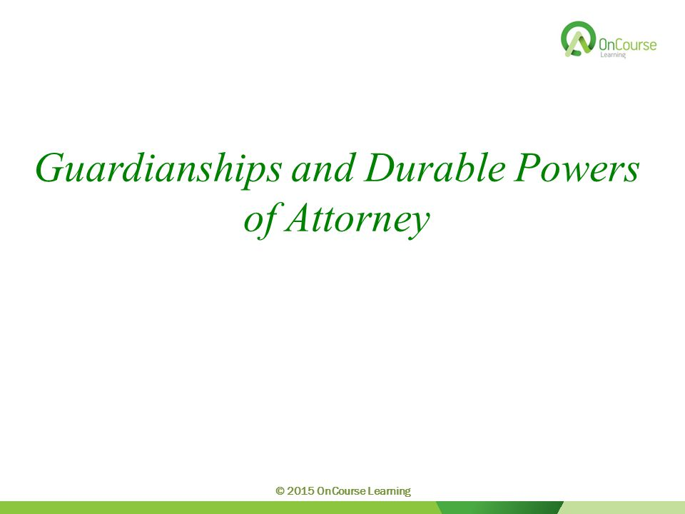 Guardianships and Durable Powers of Attorney © 2015 OnCourse Learning