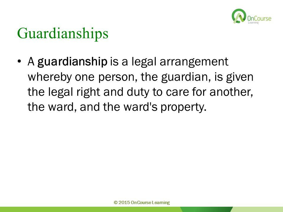 Guardianships A guardianship is a legal arrangement whereby one person, the guardian, is given the legal right and duty to care for another, the ward, and the ward s property.