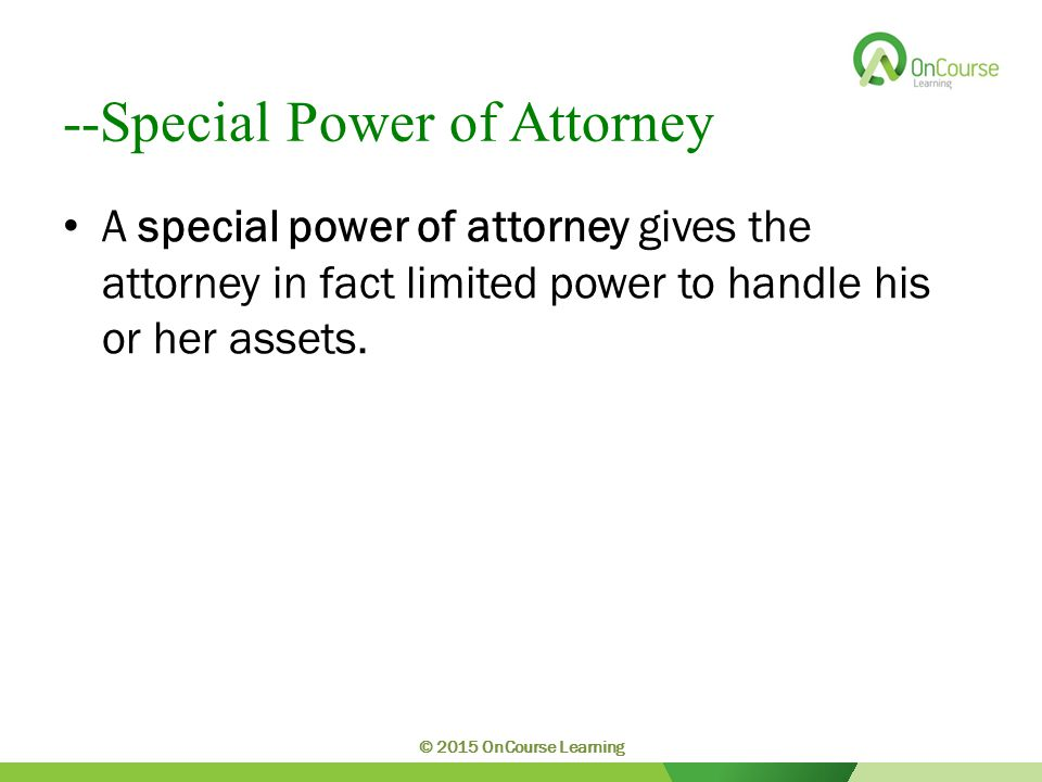 --Special Power of Attorney A special power of attorney gives the attorney in fact limited power to handle his or her assets.