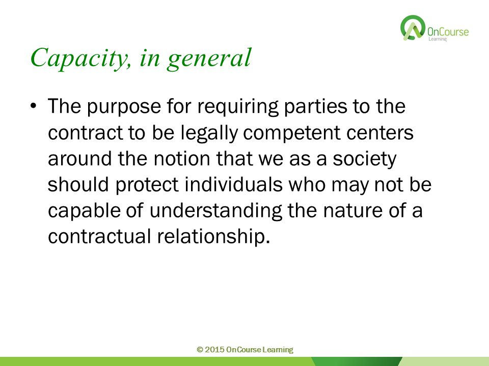 Capacity, in general The purpose for requiring parties to the contract to be legally competent centers around the notion that we as a society should protect individuals who may not be capable of understanding the nature of a contractual relationship.