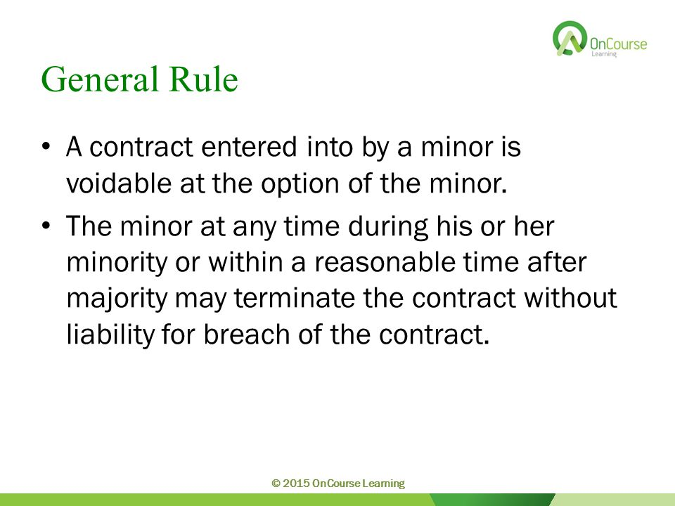 General Rule A contract entered into by a minor is voidable at the option of the minor.