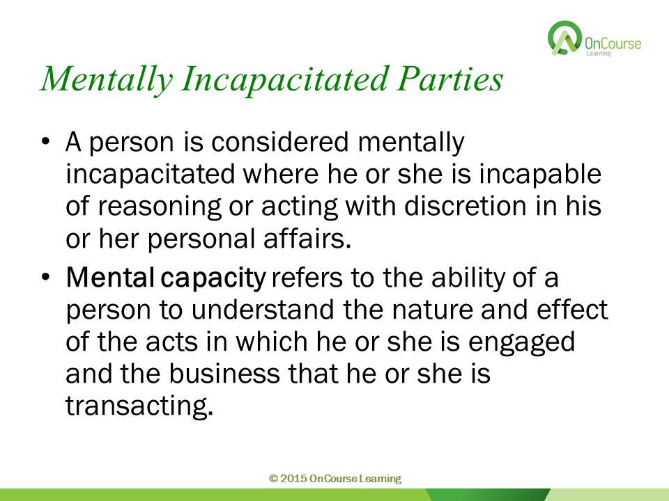 Mentally Incapacitated Parties A person is considered mentally incapacitated where he or she is incapable of reasoning or acting with discretion in his or her personal affairs.