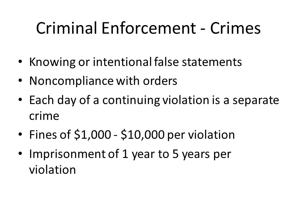 Criminal Enforcement - Crimes Knowing or intentional false statements Noncompliance with orders Each day of a continuing violation is a separate crime Fines of $1,000 - $10,000 per violation Imprisonment of 1 year to 5 years per violation