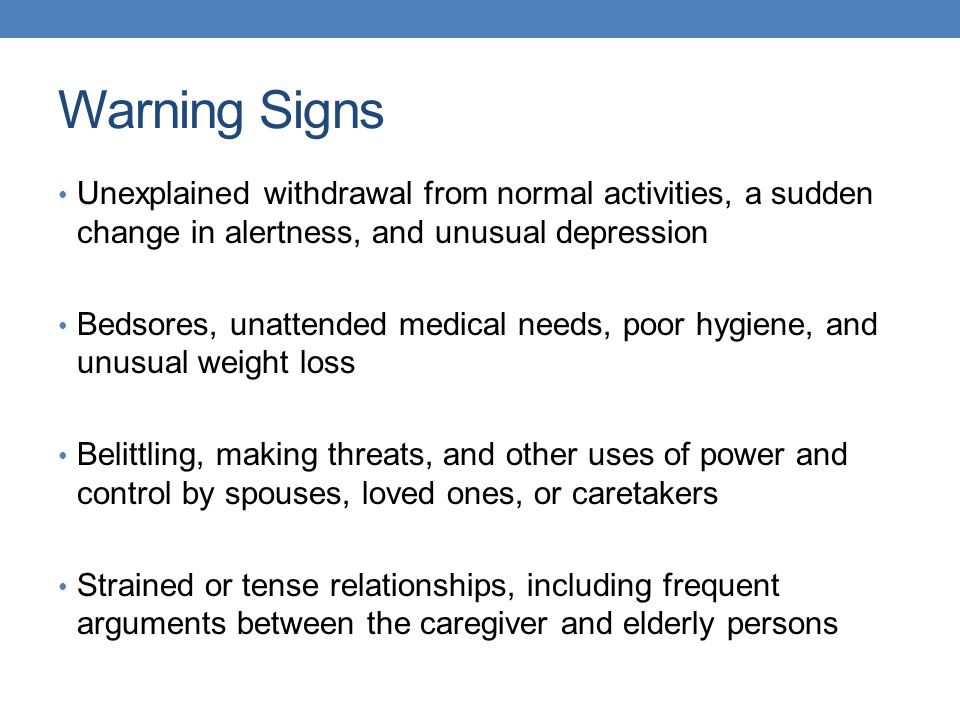 Warning Signs Unexplained withdrawal from normal activities, a sudden change in alertness, and unusual depression Bedsores, unattended medical needs,