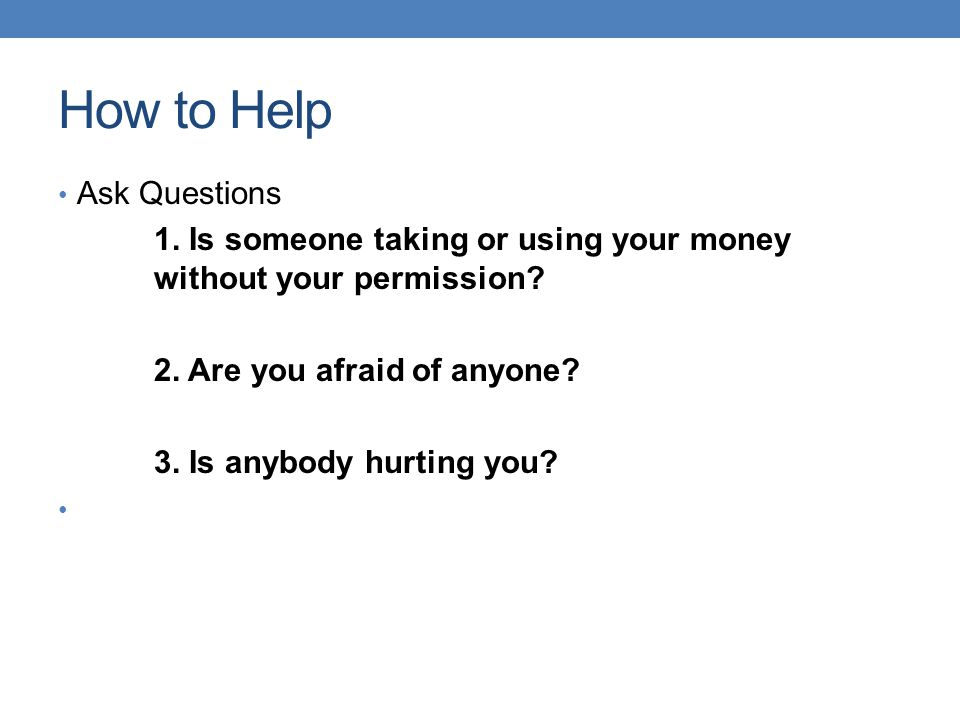 How to Help Ask Questions 1. Is someone taking or using your money without your permission? 2. Are you afraid of anyone? 3. Is anybody hurting you?