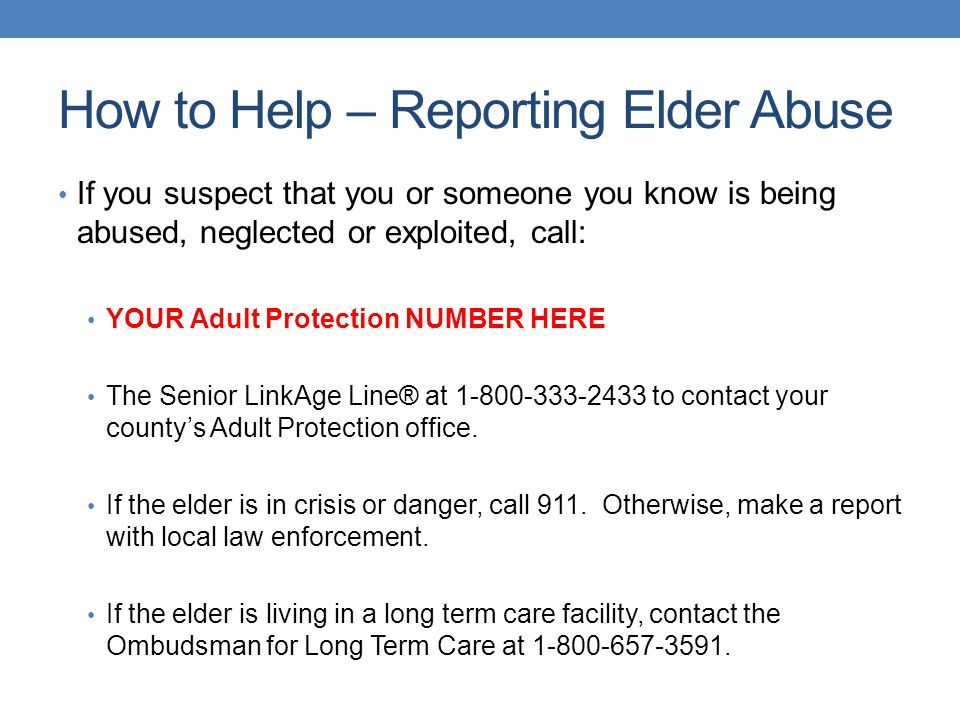 How to Help – Reporting Elder Abuse If you suspect that you or someone you know is being abused, neglected or exploited, call: YOUR Adult Protection N