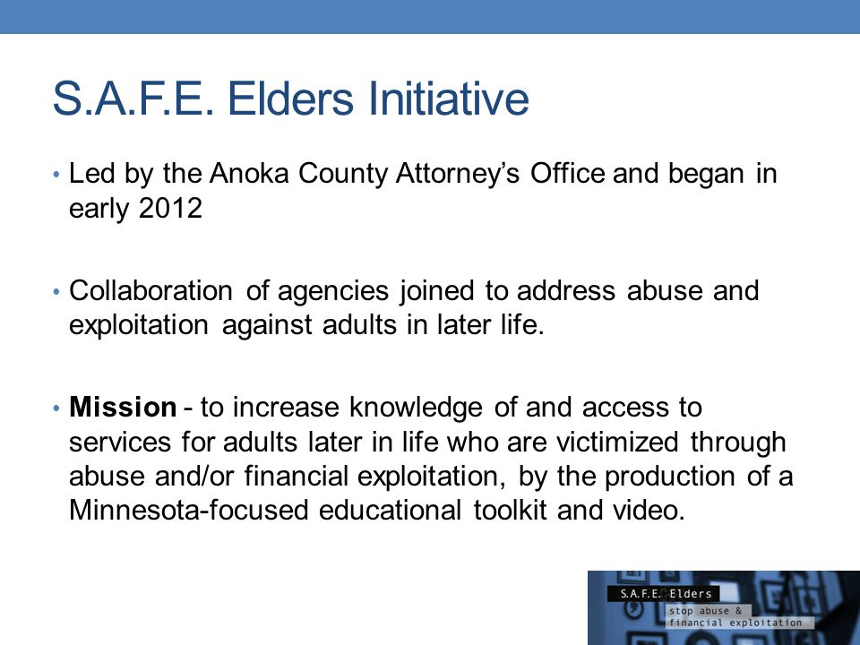 S.A.F.E. Elders Initiative Led by the Anoka County Attorney's Office and began in early 2012 Collaboration of agencies joined to address abuse and exp