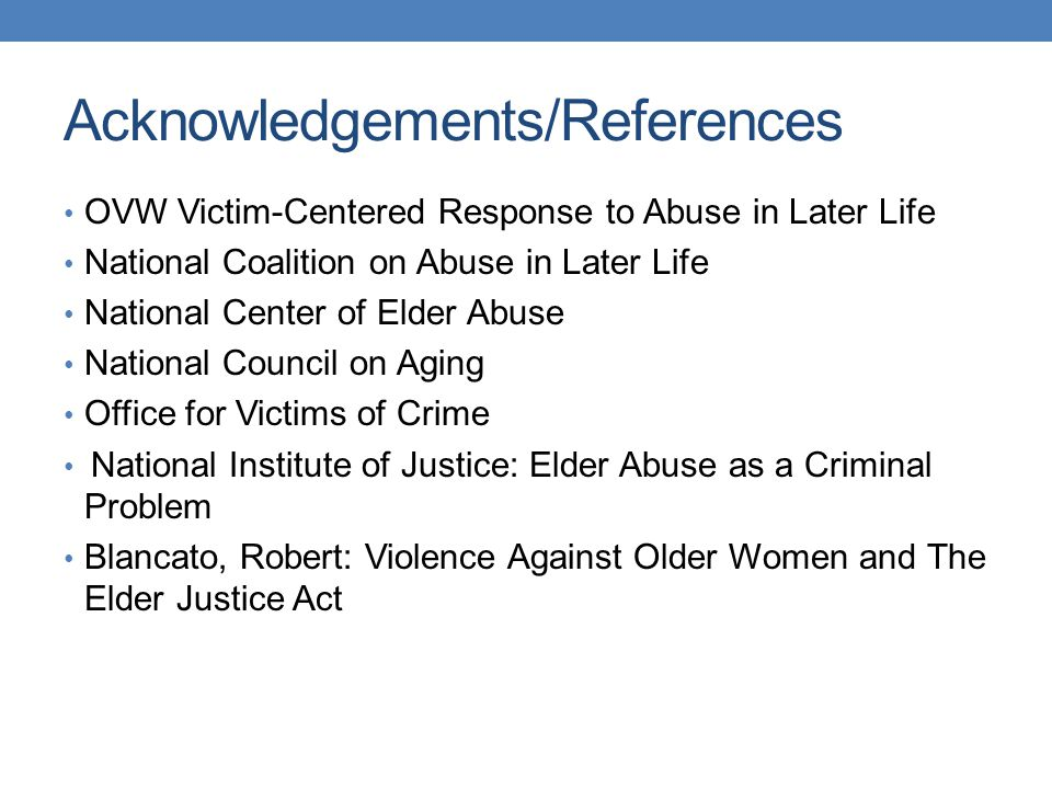 Acknowledgements/References OVW Victim-Centered Response to Abuse in Later Life National Coalition on Abuse in Later Life National Center of Elder Abu