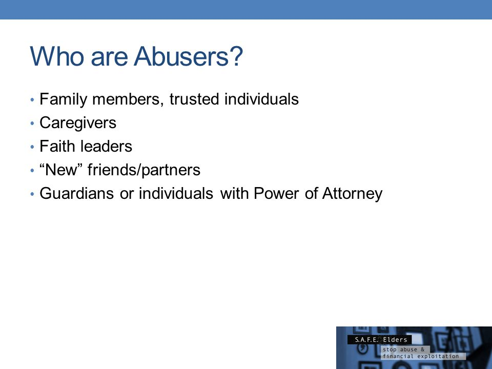 """Who are Abusers? Family members, trusted individuals Caregivers Faith leaders """"New"""" friends/partners Guardians or individuals with Power of Attorney"""