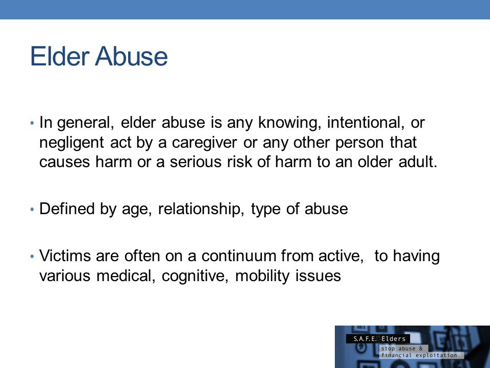 Elder Abuse In general, elder abuse is any knowing, intentional, or negligent act by a caregiver or any other person that causes harm or a serious ris