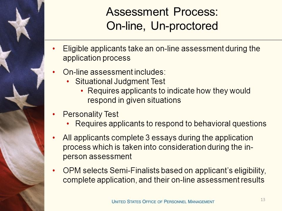 13 Assessment Process: On-line, Un-proctored Eligible applicants take an on-line assessment during the application process On-line assessment includes: Situational Judgment Test Requires applicants to indicate how they would respond in given situations Personality Test Requires applicants to respond to behavioral questions All applicants complete 3 essays during the application process which is taken into consideration during the in- person assessment OPM selects Semi-Finalists based on applicant's eligibility, complete application, and their on-line assessment results