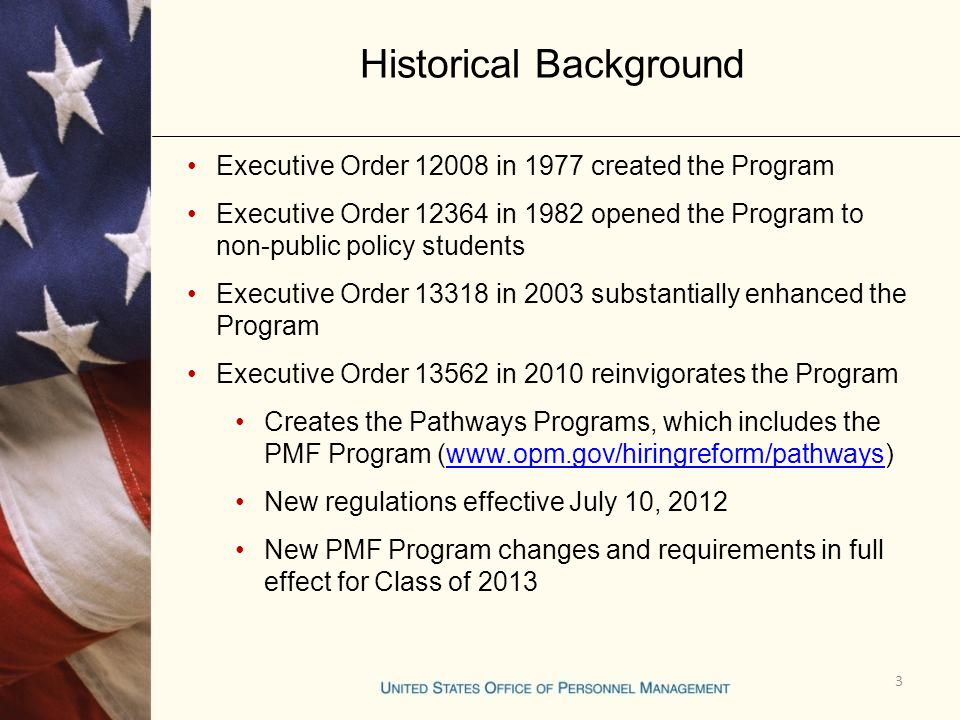 Historical Background 3 Executive Order 12008 in 1977 created the Program Executive Order 12364 in 1982 opened the Program to non-public policy students Executive Order 13318 in 2003 substantially enhanced the Program Executive Order 13562 in 2010 reinvigorates the Program Creates the Pathways Programs, which includes the PMF Program (www.opm.gov/hiringreform/pathways)www.opm.gov/hiringreform/pathways New regulations effective July 10, 2012 New PMF Program changes and requirements in full effect for Class of 2013
