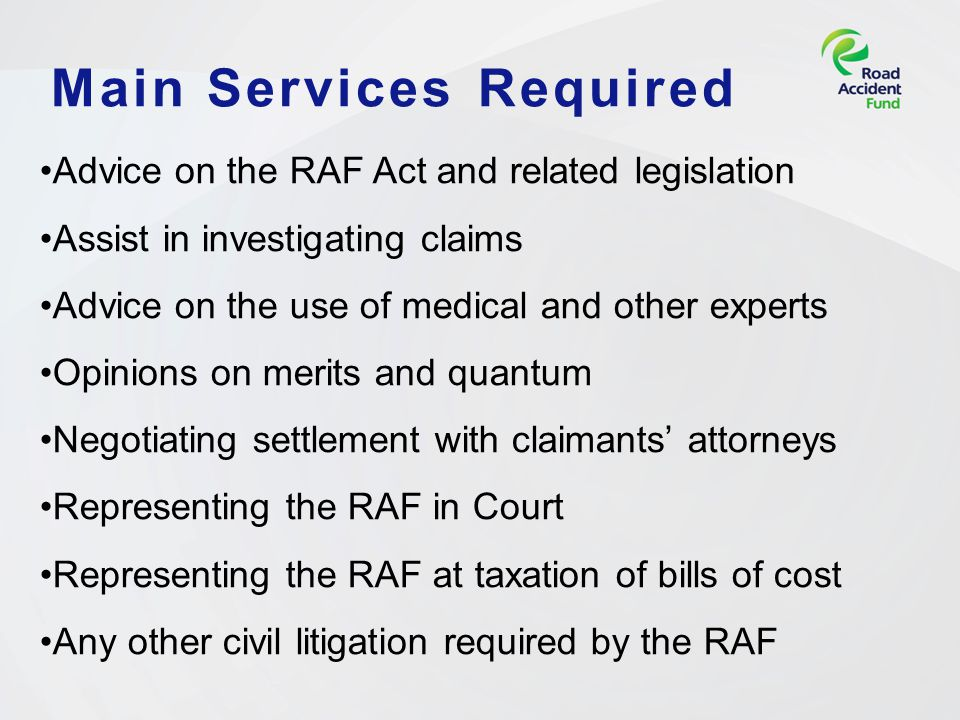 Main Services Required Advice on the RAF Act and related legislation Assist in investigating claims Advice on the use of medical and other experts Opinions on merits and quantum Negotiating settlement with claimants' attorneys Representing the RAF in Court Representing the RAF at taxation of bills of cost Any other civil litigation required by the RAF