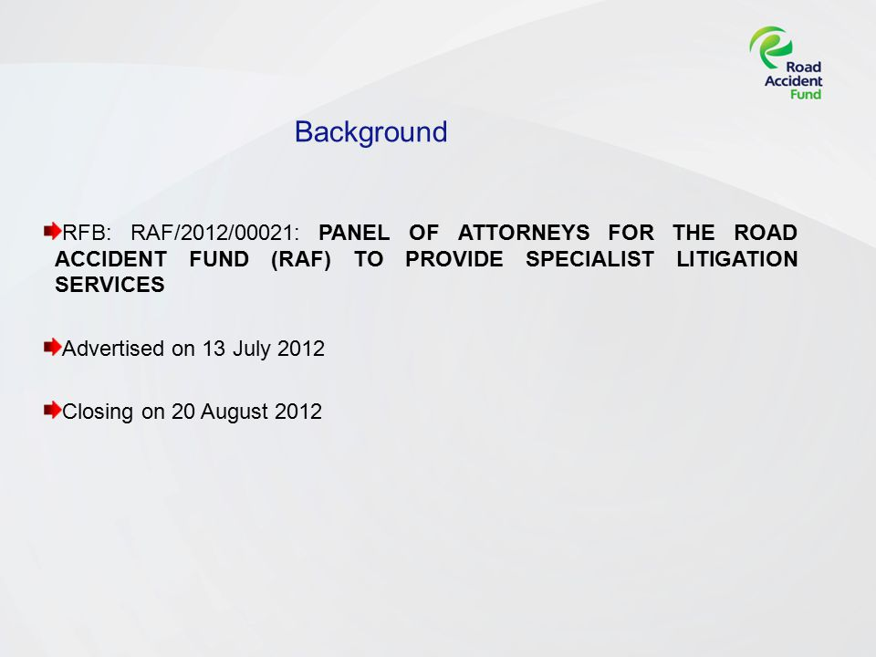 Background RFB: RAF/2012/00021: PANEL OF ATTORNEYS FOR THE ROAD ACCIDENT FUND (RAF) TO PROVIDE SPECIALIST LITIGATION SERVICES Advertised on 13 July 2012 Closing on 20 August 2012