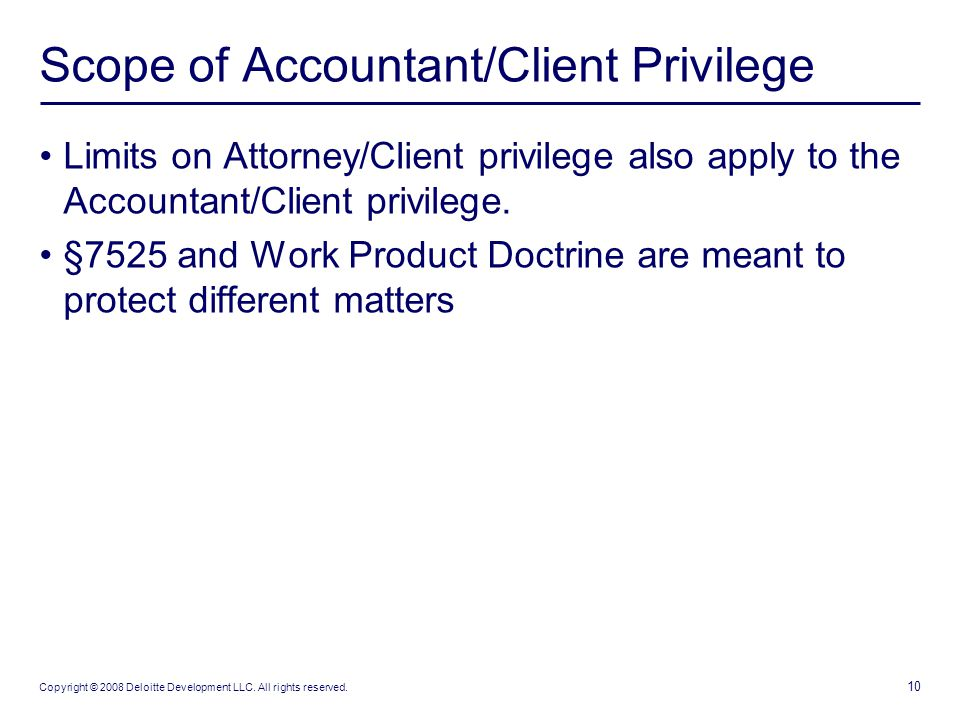 10 Copyright © 2008 Deloitte Development LLC. All rights reserved. Scope of Accountant/Client Privilege Limits on Attorney/Client privilege also apply