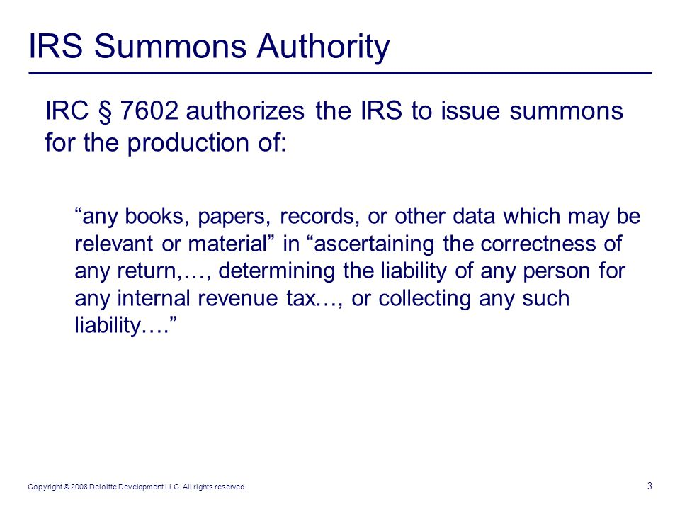 3 Copyright © 2008 Deloitte Development LLC. All rights reserved. IRS Summons Authority IRC § 7602 authorizes the IRS to issue summons for the product